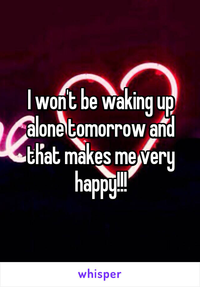 I won't be waking up alone tomorrow and that makes me very happy!!!