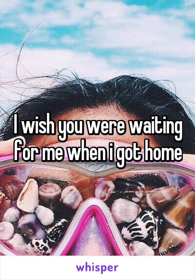 I wish you were waiting for me when i got home