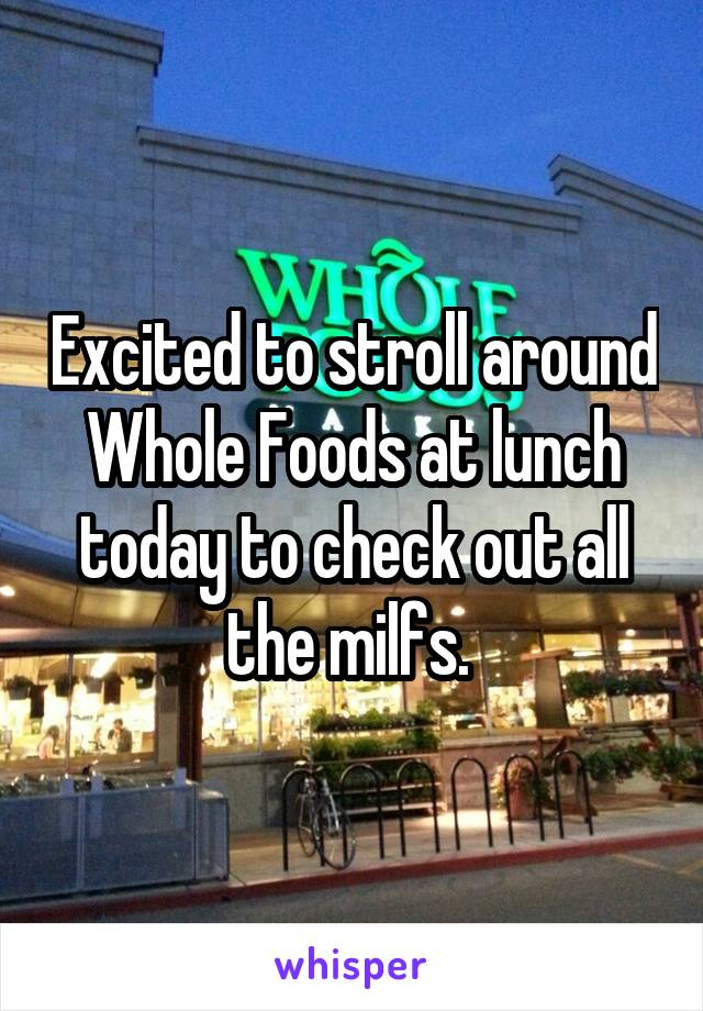 Excited to stroll around Whole Foods at lunch today to check out all the milfs.