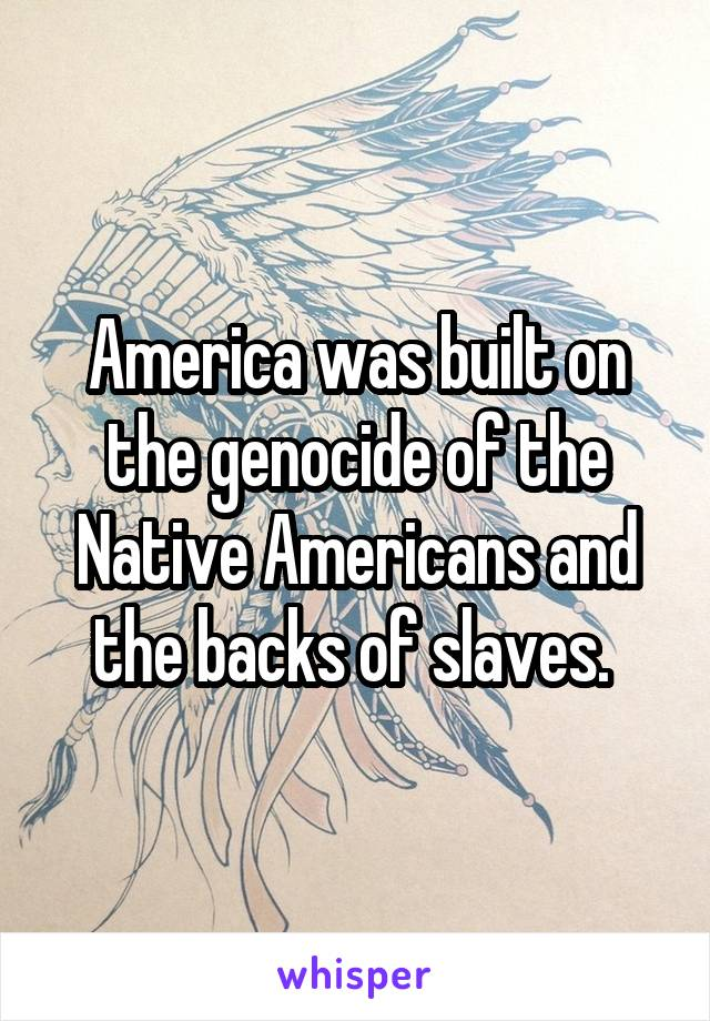 America was built on the genocide of the Native Americans and the backs of slaves.