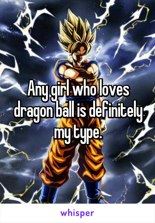 Any girl who loves dragon ball is definitely my type.