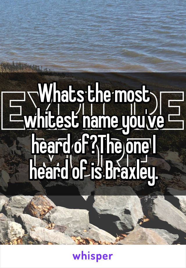 Whats the most whitest name you've heard of?The one I heard of is Braxley.