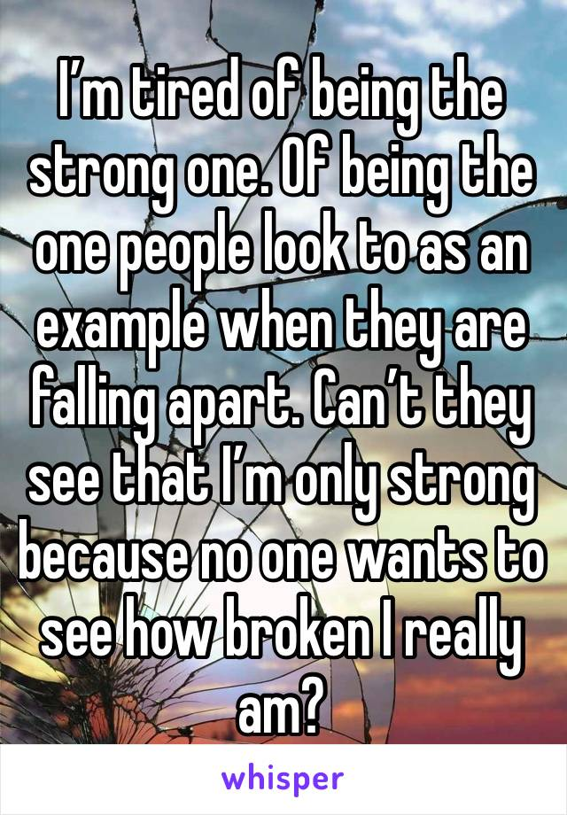 I'm tired of being the strong one. Of being the one people look to as an example when they are falling apart. Can't they see that I'm only strong because no one wants to see how broken I really am?