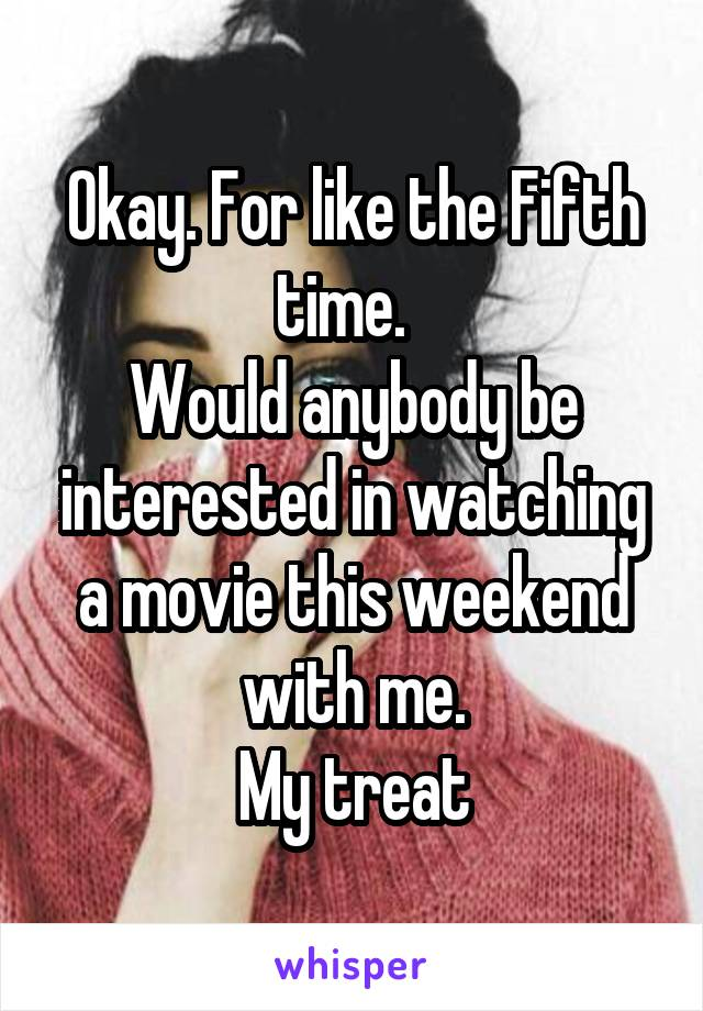 Okay. For like the Fifth time.   Would anybody be interested in watching a movie this weekend with me. My treat