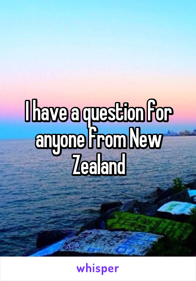I have a question for anyone from New Zealand