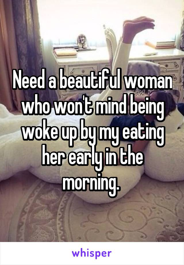 Need a beautiful woman who won't mind being woke up by my eating her early in the morning.