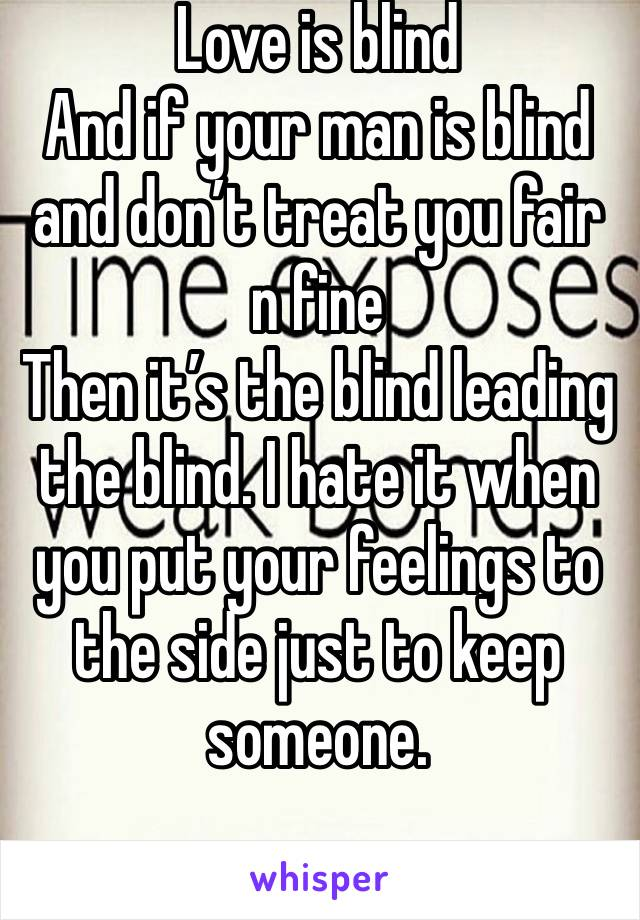 Love is blind  And if your man is blind and don't treat you fair n fine  Then it's the blind leading the blind. I hate it when you put your feelings to the side just to keep someone.