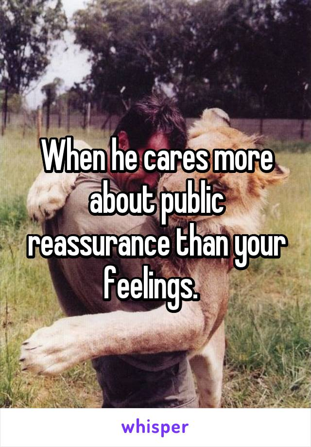 When he cares more about public reassurance than your feelings.