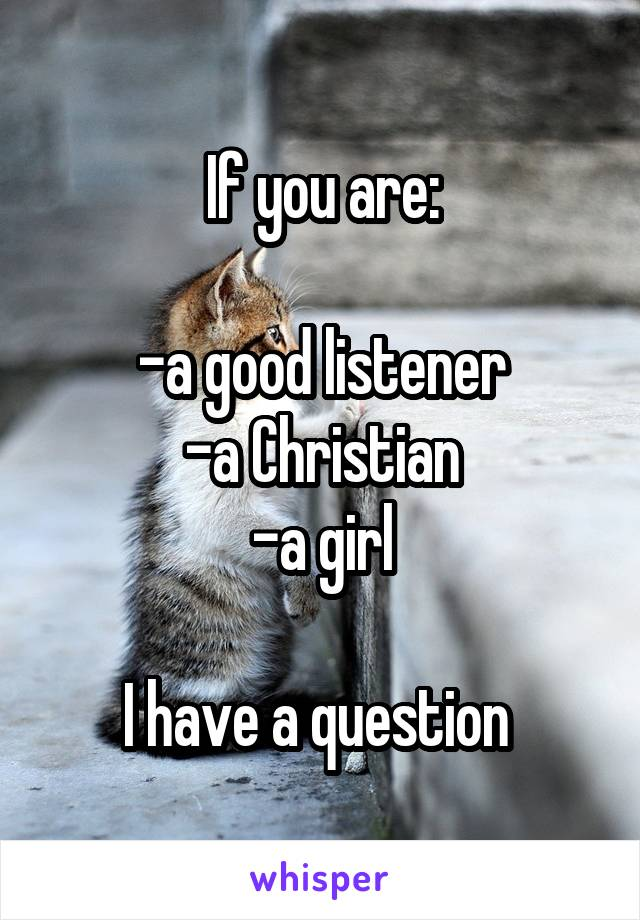 If you are:  -a good listener -a Christian -a girl  I have a question