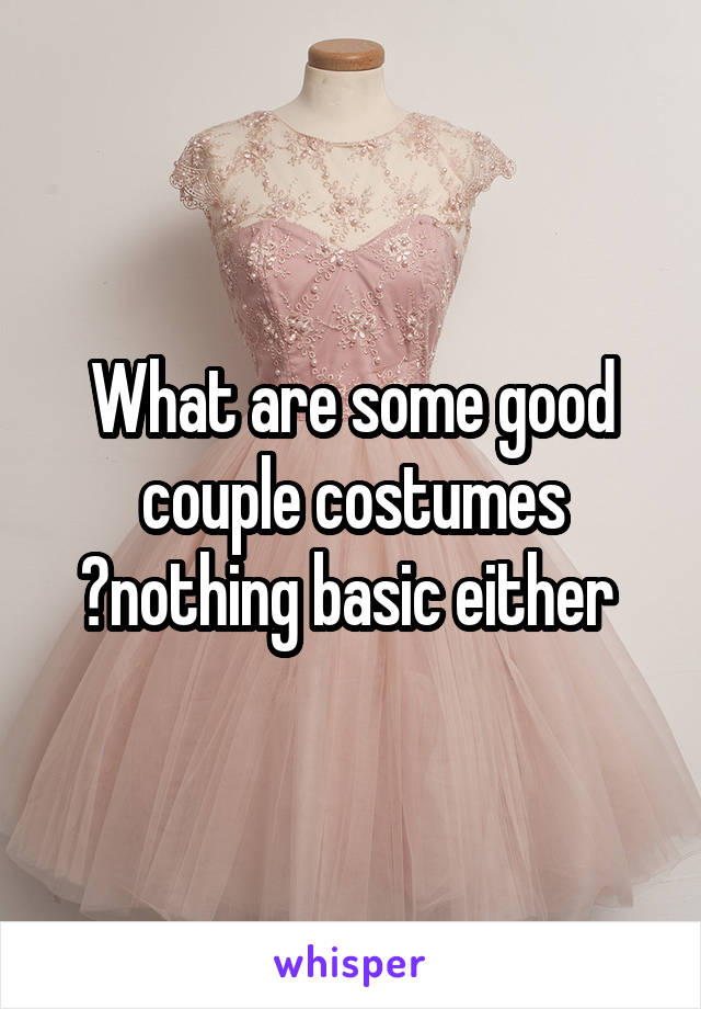 What are some good couple costumes ?nothing basic either