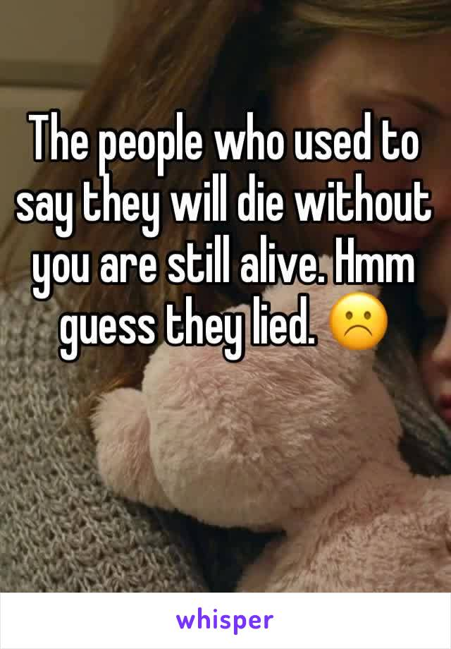 The people who used to say they will die without you are still alive. Hmm guess they lied. ☹️