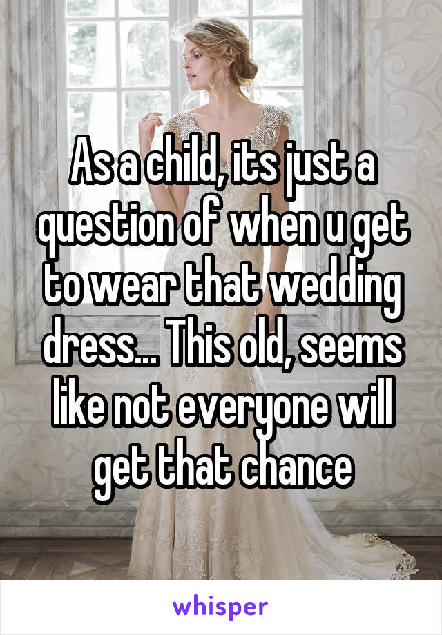 As a child, its just a question of when u get to wear that wedding dress... This old, seems like not everyone will get that chance
