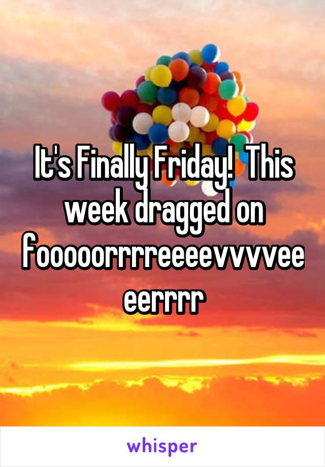 It's Finally Friday!  This week dragged on fooooorrrreeeevvvveeeerrrr