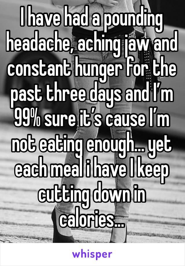 I have had a pounding headache, aching jaw and constant hunger for the past three days and I'm 99% sure it's cause I'm not eating enough... yet each meal i have I keep  cutting down in calories...
