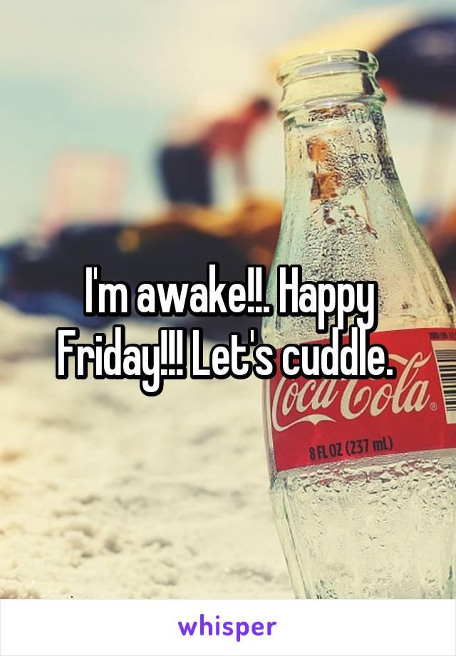 I'm awake!!. Happy Friday!!! Let's cuddle.