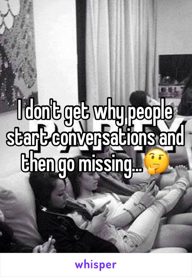I don't get why people start conversations and then go missing...🤔