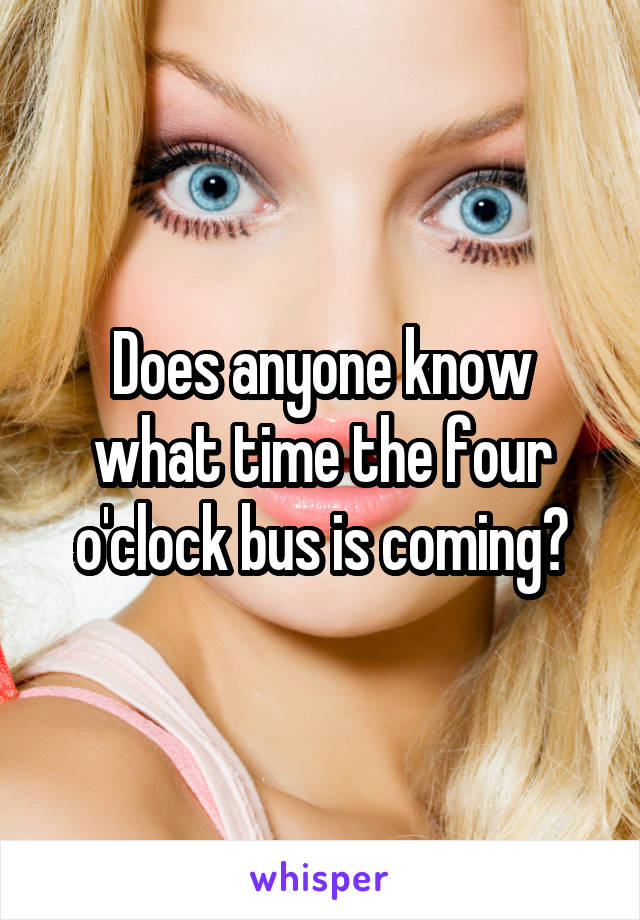 Does anyone know what time the four o'clock bus is coming?