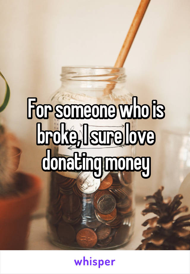 For someone who is broke, I sure love donating money