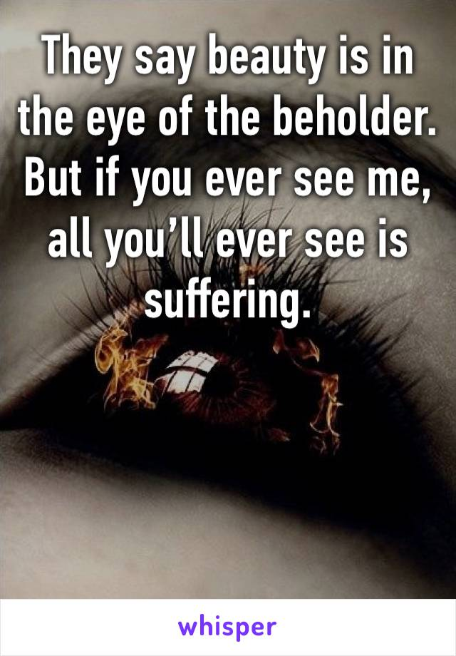 They say beauty is in the eye of the beholder. But if you ever see me, all you'll ever see is suffering.