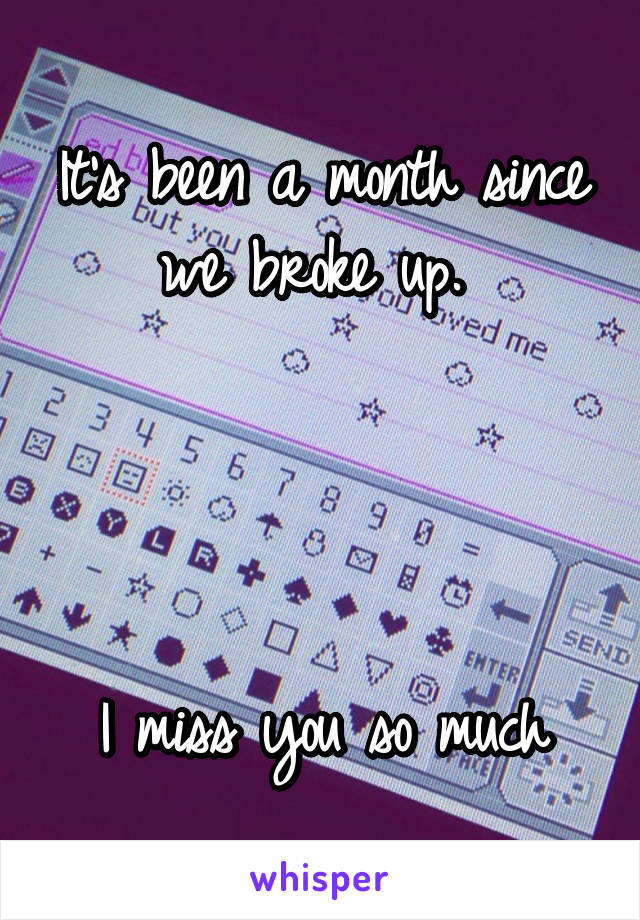 It's been a month since we broke up.      I miss you so much