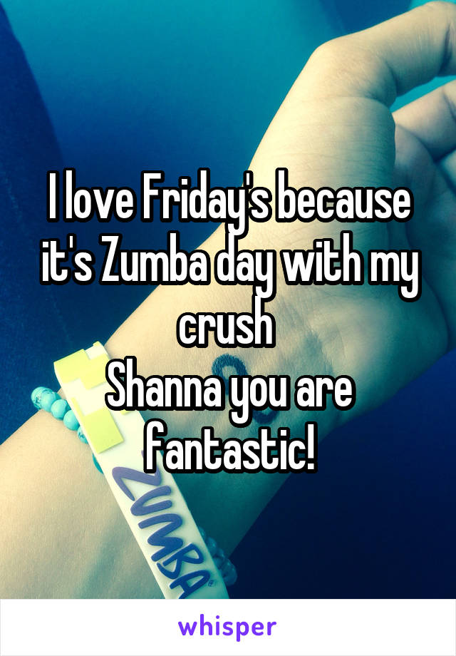 I love Friday's because it's Zumba day with my crush  Shanna you are fantastic!