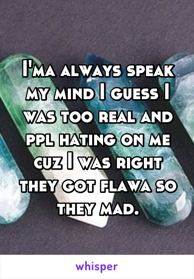 I'ma always speak my mind I guess I was too real and ppl hating on me cuz I was right they got flawa so they mad.