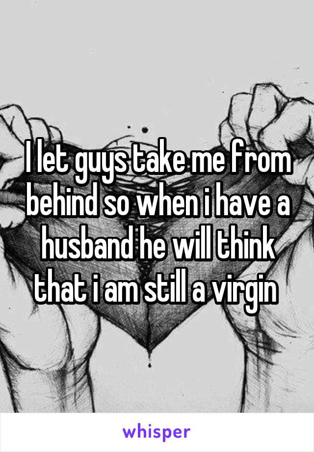 I let guys take me from behind so when i have a husband he will think that i am still a virgin