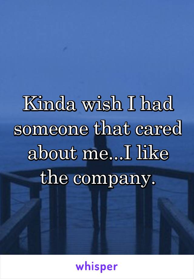 Kinda wish I had someone that cared about me...I like the company.
