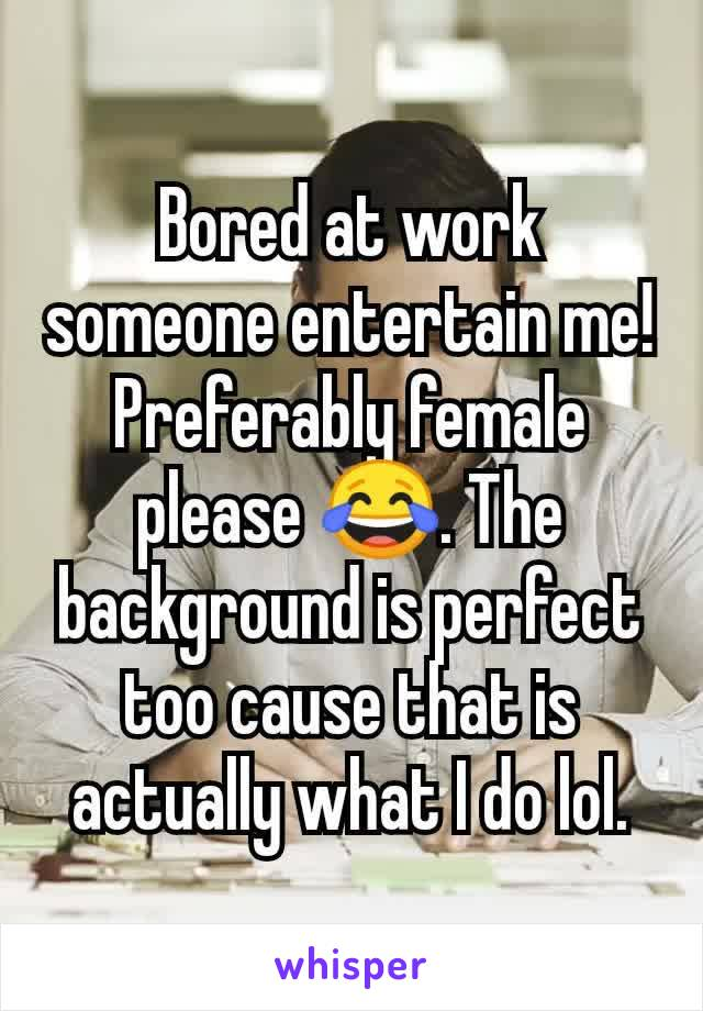 Bored at work someone entertain me! Preferably female please 😂. The background is perfect too cause that is actually what I do lol.