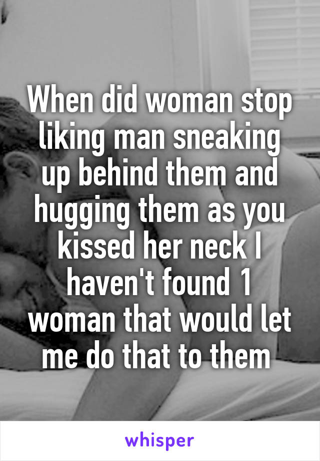 When did woman stop liking man sneaking up behind them and hugging them as you kissed her neck I haven't found 1 woman that would let me do that to them