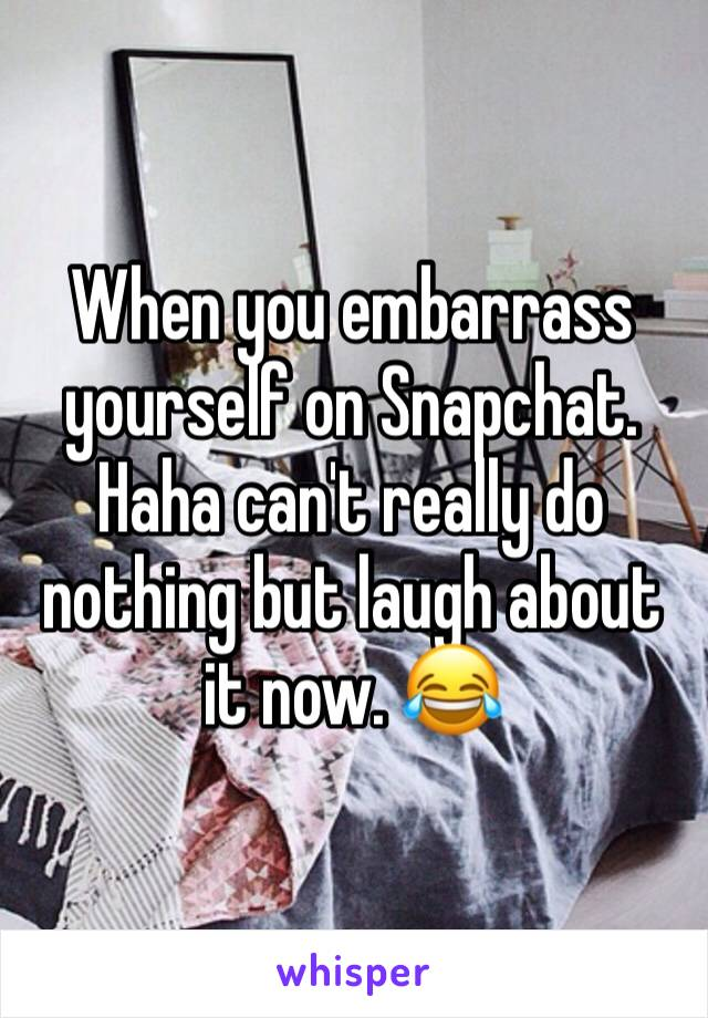 When you embarrass yourself on Snapchat. Haha can't really do nothing but laugh about it now. 😂