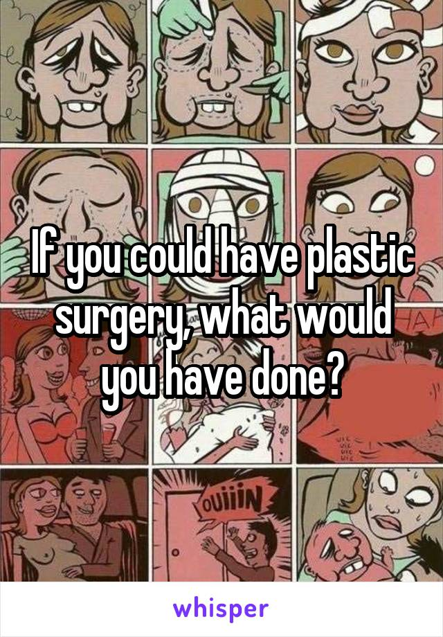 If you could have plastic surgery, what would you have done?