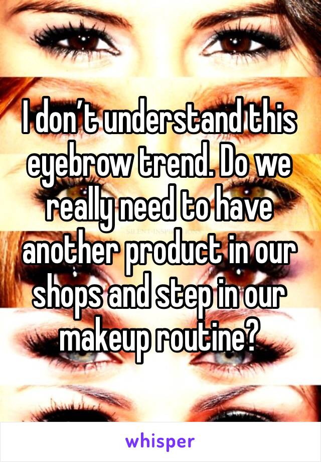 I don't understand this eyebrow trend. Do we really need to have another product in our shops and step in our makeup routine?