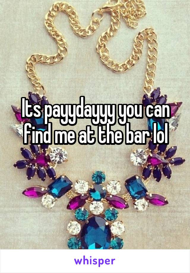 Its payydayyy you can find me at the bar lol