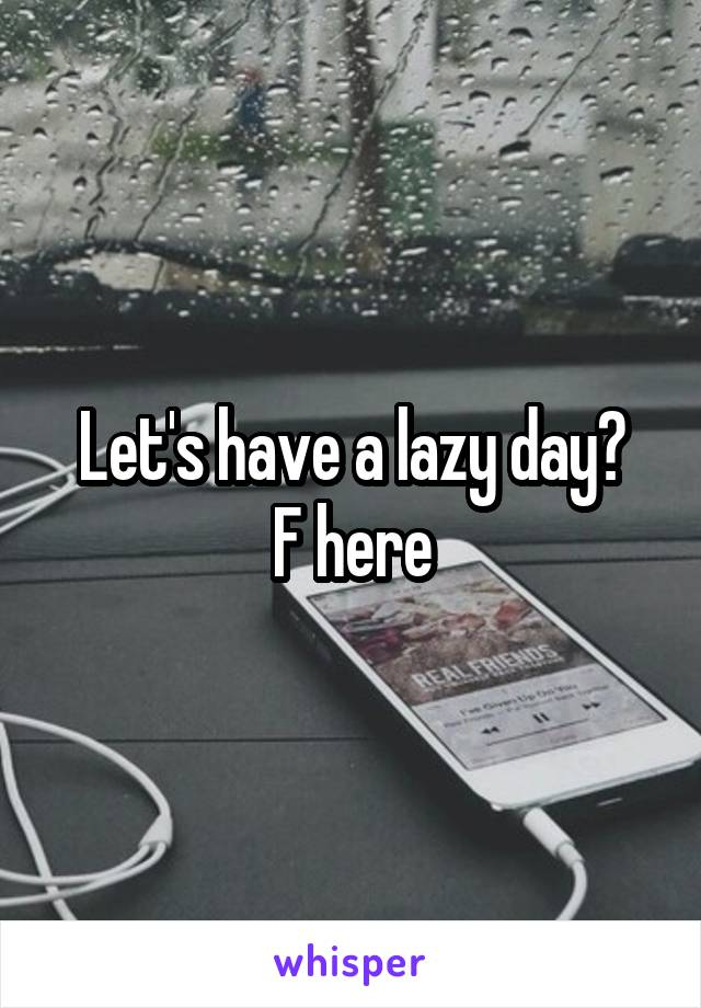 Let's have a lazy day? F here