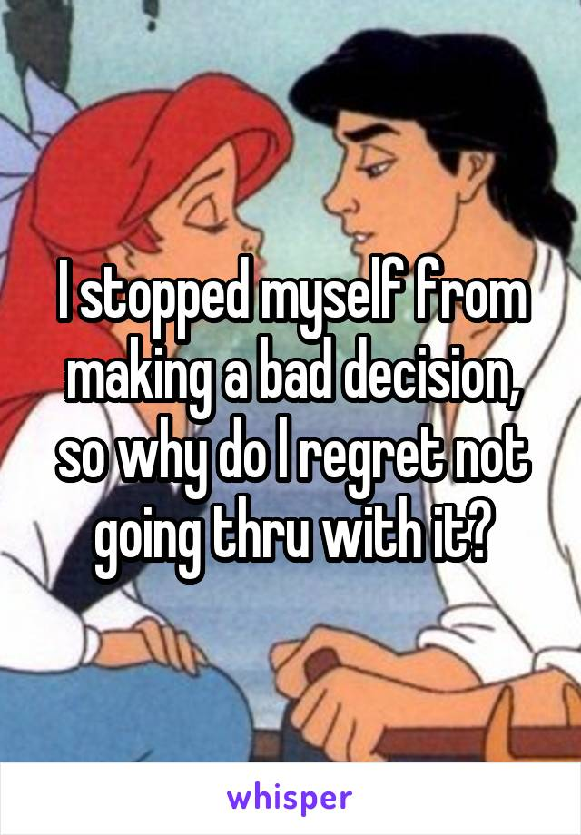 I stopped myself from making a bad decision, so why do l regret not going thru with it?