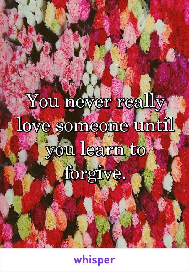 You never really love someone until you learn to forgive.
