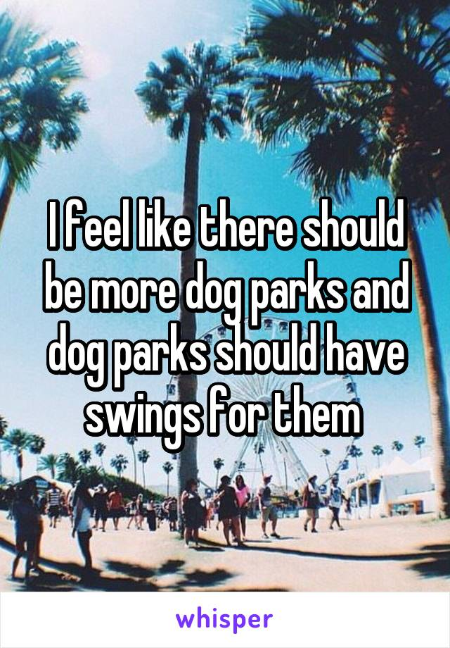 I feel like there should be more dog parks and dog parks should have swings for them