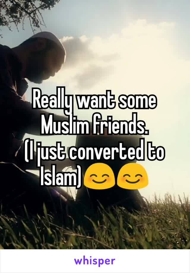 Really want some Muslim friends. (I just converted to Islam)😊😊