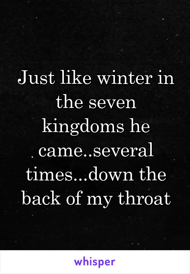 Just like winter in the seven kingdoms he came..several times...down the back of my throat