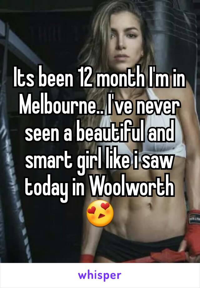 Its been 12 month I'm in Melbourne.. I've never seen a beautiful and smart girl like i saw today in Woolworth 😍