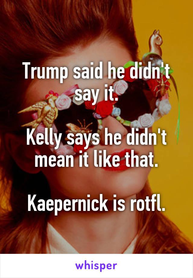 Trump said he didn't say it.  Kelly says he didn't mean it like that.  Kaepernick is rotfl.