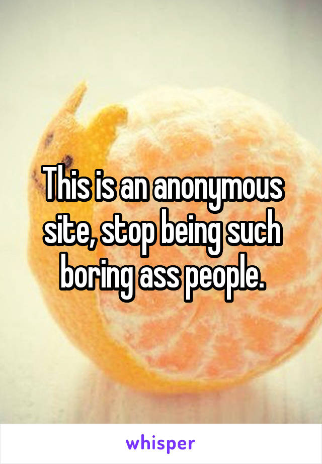 This is an anonymous site, stop being such boring ass people.
