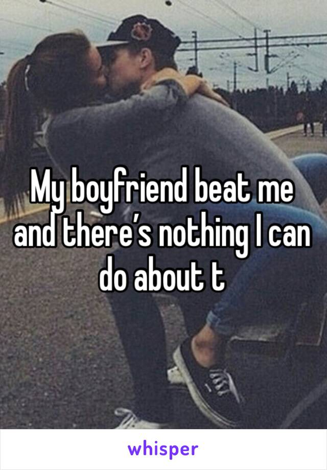 My boyfriend beat me and there's nothing I can do about t