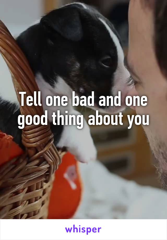 Tell one bad and one good thing about you