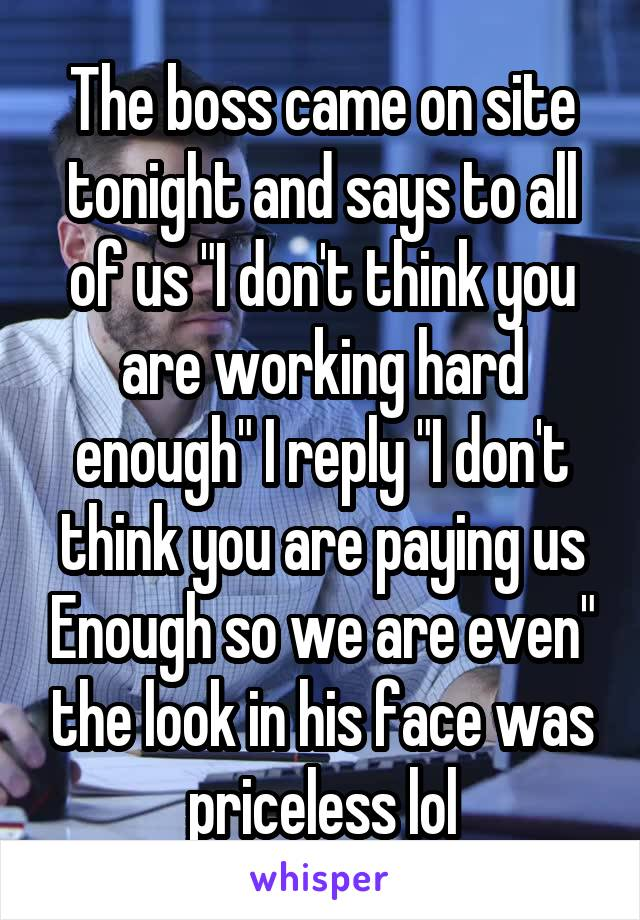 """The boss came on site tonight and says to all of us """"I don't think you are working hard enough"""" I reply """"I don't think you are paying us Enough so we are even"""" the look in his face was priceless lol"""