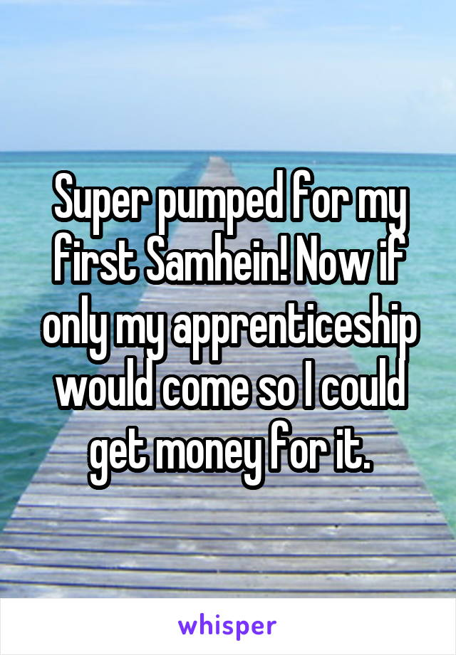 Super pumped for my first Samhein! Now if only my apprenticeship would come so I could get money for it.