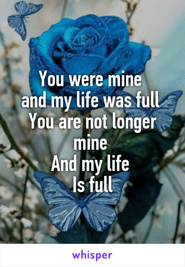 You were mine  and my life was full  You are not longer mine  And my life  Is full
