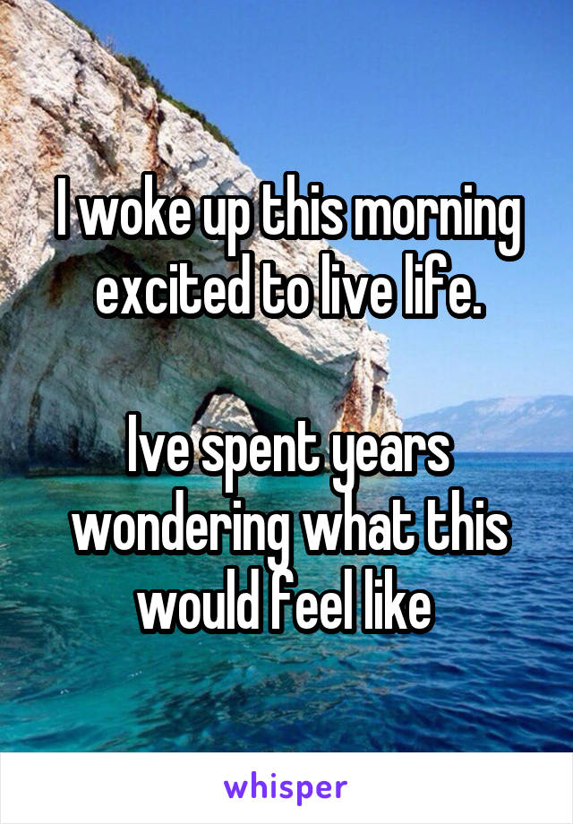 I woke up this morning excited to live life.  Ive spent years wondering what this would feel like