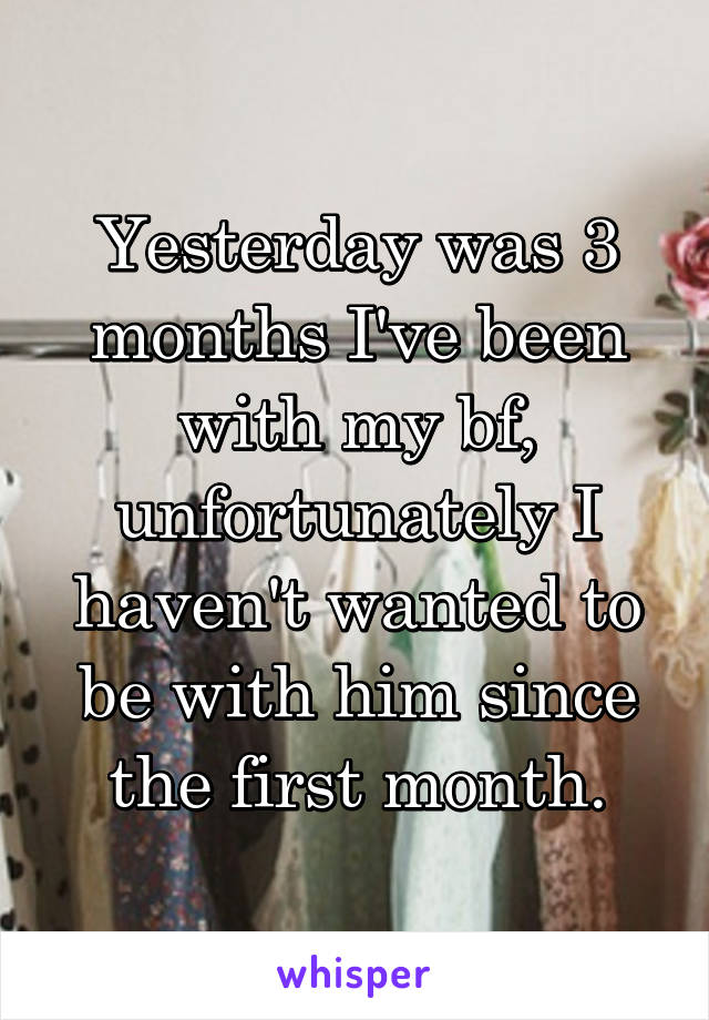 Yesterday was 3 months I've been with my bf, unfortunately I haven't wanted to be with him since the first month.